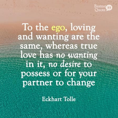 """""""To the ego, loving and wanting are the same, whereas true love has no wanting in it, no desire to possess or for your partner to change."""" Eckhart Tolle"""