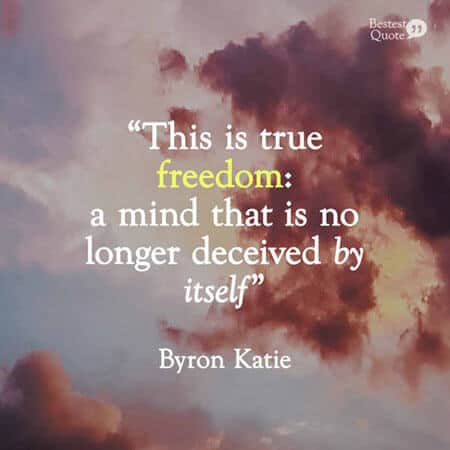 """This is true freedom: a mind that is no longer deceived by itself"". Byron Katie"