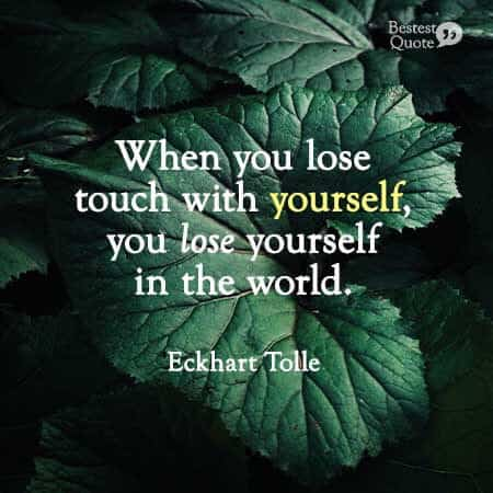 """When you lose touch with yourself, you lose yourself in the world."" Eckhart Tolle"