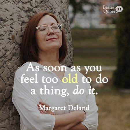 """""""As soon as you feel too old to do a thing, do it."""" Margaret Deland"""