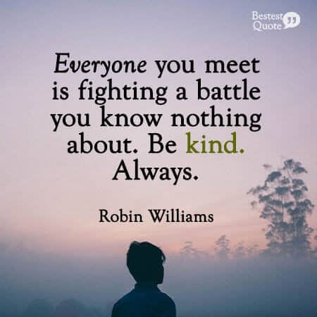 """Everyone you meet is fighting a battle you know nothing about. Be kind. Always."" Robin Williams"