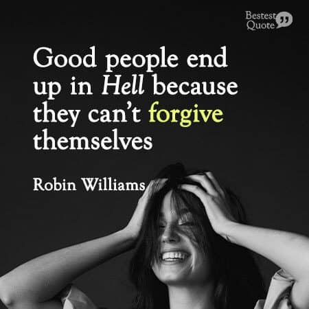 """Good people end up in Hell because they can't forgive themselves."" Robin Williams"