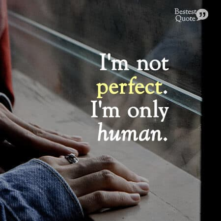 """I'm not perfect. I'm only human."""