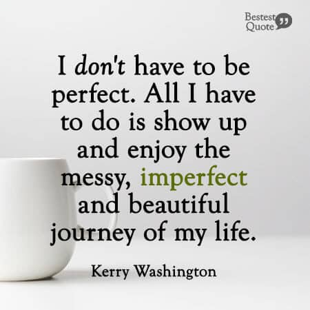 """I don't have to be perfect. All I have to do is show up and enjoy the messy, imperfect and beautiful journey of my life."" Kerry Washington"
