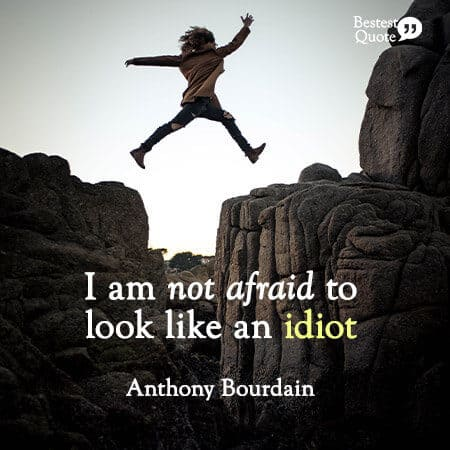 """""""I am not afraid to look like an idiot."""" Anthony Bourdain"""