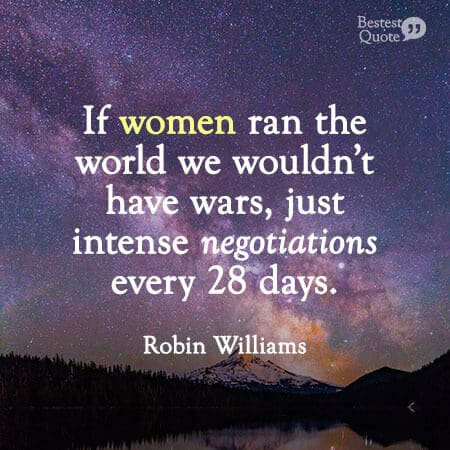 """If women ran the world we wouldn't have wars, just intense negotiations every 28 days."" Robin Williams Quote on Women"
