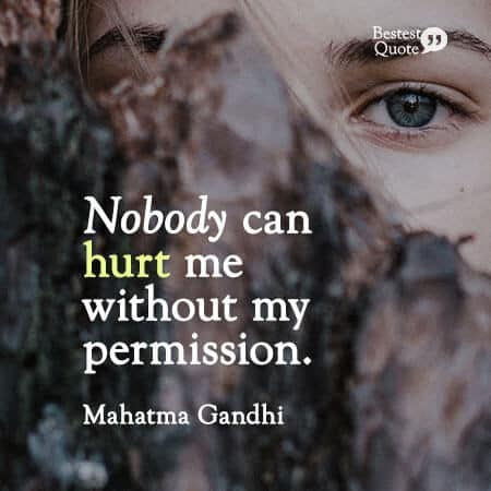 """Nobody can hurt me without my permission."" Mahatma Gandhi"