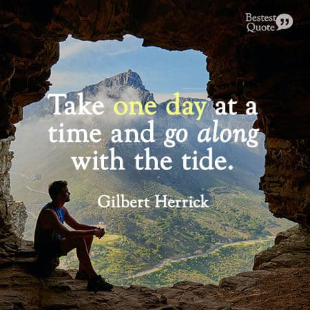 """""""Take one day at a time and go along with the tide."""" Gilbert Herrick"""