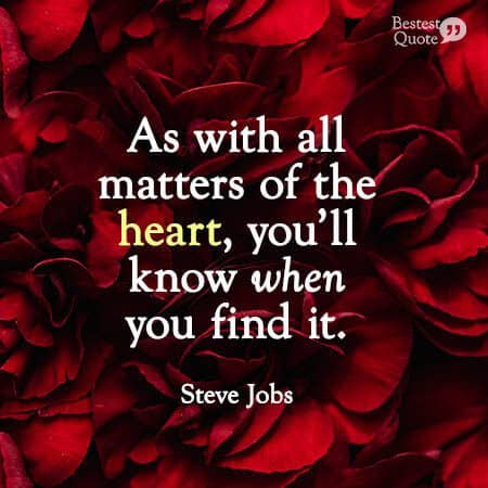 """""""As with all matters of the heart, you'll know when you find it."""" Steve Jobs"""