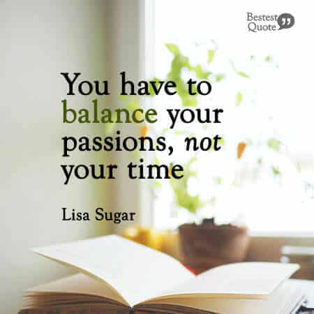 """""""You have to balance your passions, not your time."""" Lisa Sugar"""