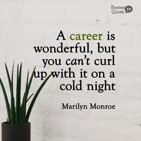 """""""A career is wonderful, but you can't curl up with it on a cold night."""" Marilyn Monroe"""