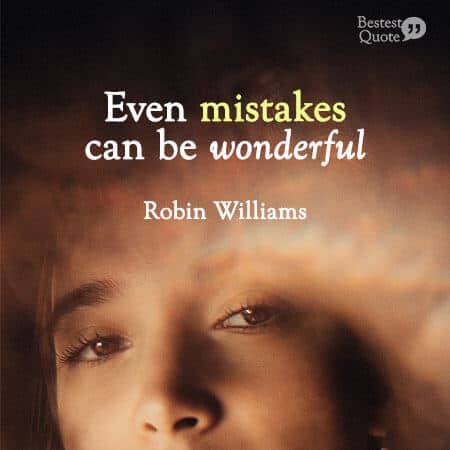 """There is still a lot to learn and there is always great stuff out there. Even mistakes can be wonderful."" Robin Williams"