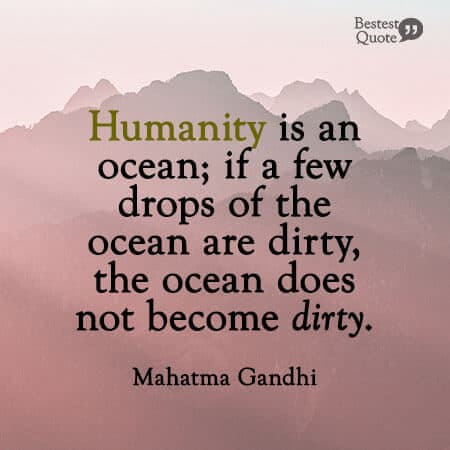 """You must not lose faith in humanity. Humanity is an ocean; if a few drops of the ocean are dirty, the ocean does not become dirty."" Mahatma Gandhi"