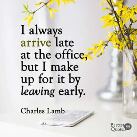 """""""I always arrive late at the office, but I make up for it by leaving early."""" Charles Lamb"""
