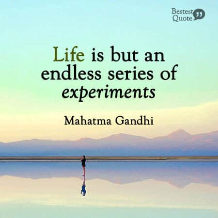"""Life is but an endless series of experiments."" Mahatma Gandhi"
