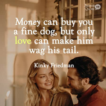 """""""Money can buy you a fine dog, but only love can make him wag his tail."""" Kinky Friedman"""