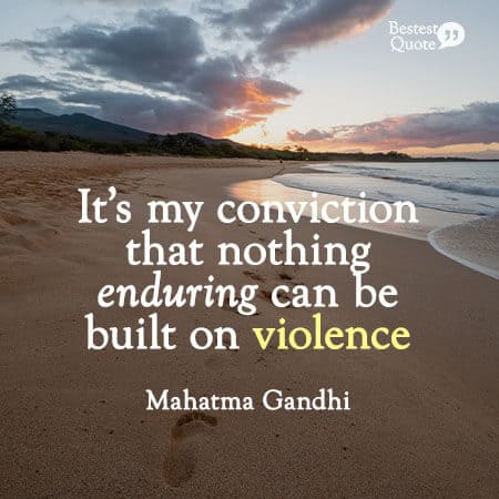 """It's my conviction that nothing enduring can be built on violence."" Mahatma Gandhi"