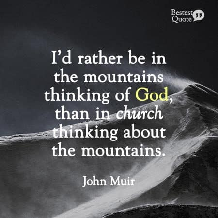 """I'd rather be in the mountains thinking of God, than in church thinking about the mountains."" John Muir"