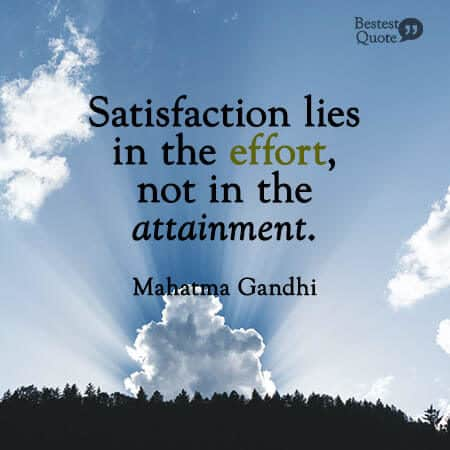 """Satisfaction lies in the effort, not in the attainment."" Mahatma Gandhi"