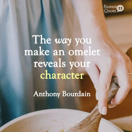 """""""The way you make an omelet reveals your character."""" Anthony Bourdain"""