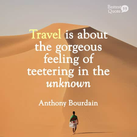 """""""Travel is about the gorgeous feeling of teetering in the unknown.""""Travel is about the gorgeous feeling of teetering in the unknown."""" Anthony Bourdain"""