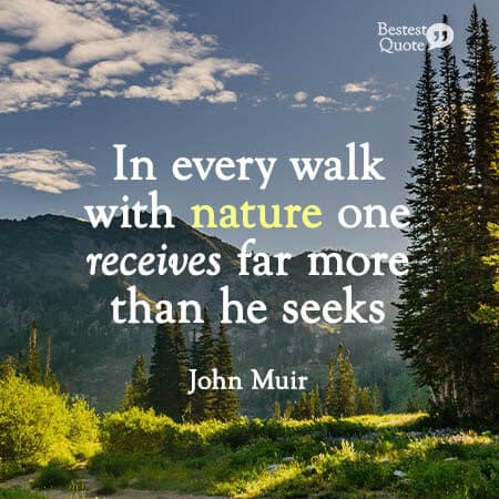 """In every walk with nature one receives far more than he seeks."" John Muir"