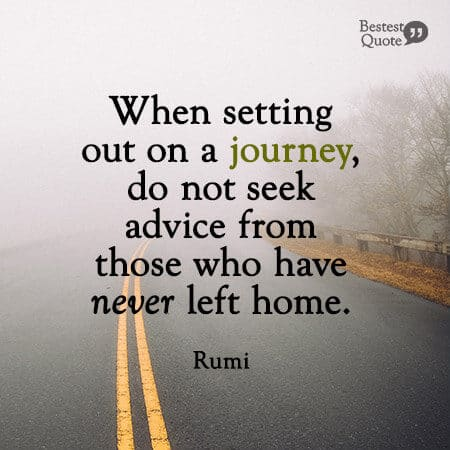 """""""When setting out on a journey. Do not seek advice from those who have never left home."""" Rumi"""