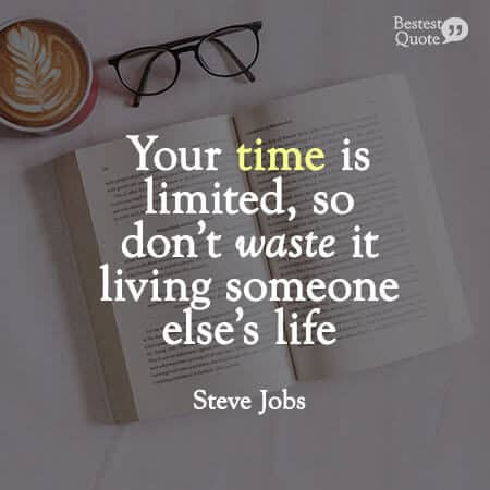 """""""Your time is limited, so don't waste it living someone else's life."""" Steve Jobs"""