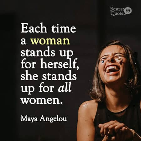 """Each time a woman stands up for herself, she stands up for all women."" Maya Angelou"