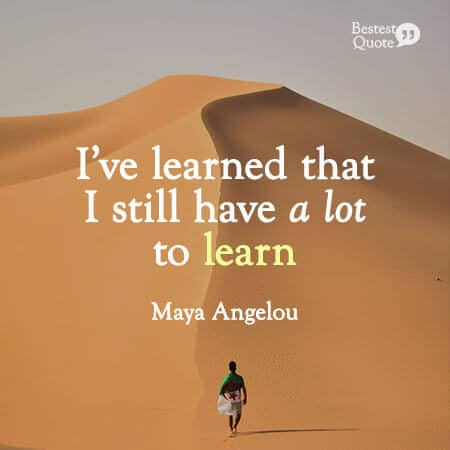 """I've learned that I still have a lot to learn."" Maya Angelou"