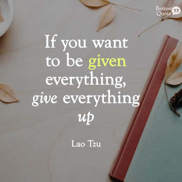 """""""If you want to be given everything, give everything up."""" Lao Tzu"""