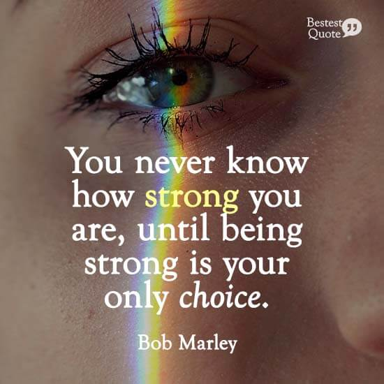 """""""You never know how strong you are, until being strong is your only choice."""" Bob Marley"""
