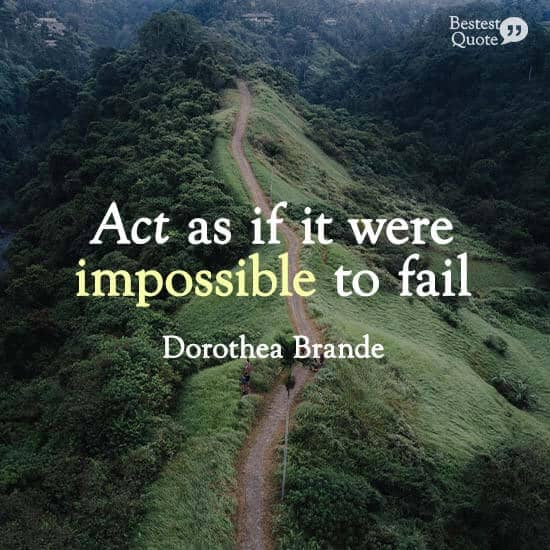 """Act as if it were impossible to fail."" Dorothea Brande"