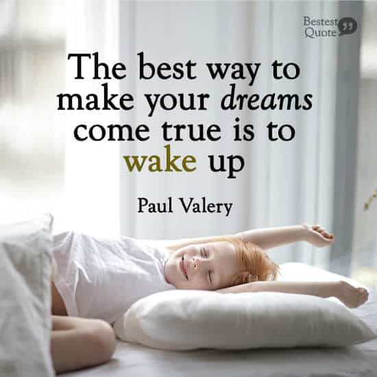 """""""The best way to make your dreams come true is to wake up."""" Paul Valery"""