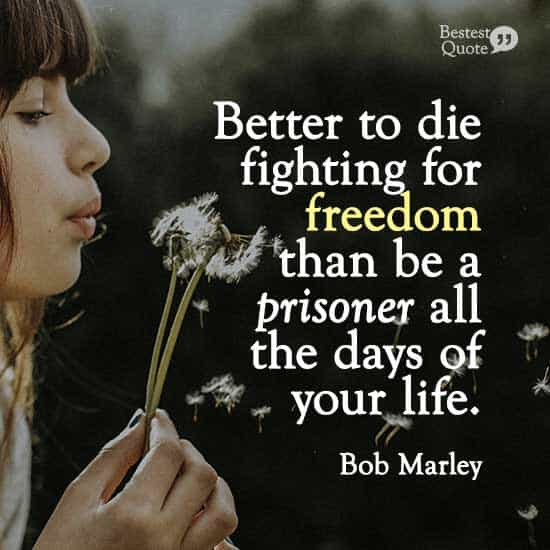 """""""Better to die fighting for freedom than be a prisoner all the days of your life."""" Bob Marley"""