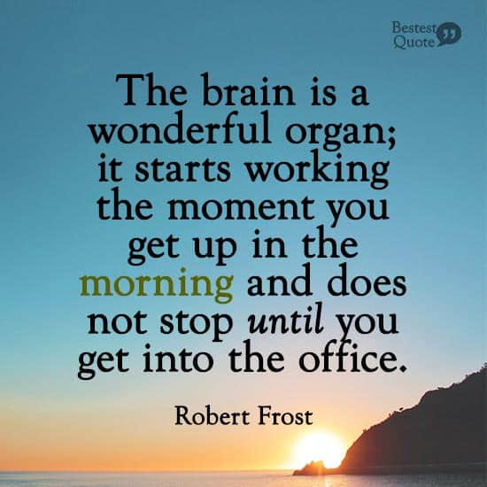 """""""The brain is a wonderful organ; it starts working the moment you get up in the morning and does not stop until you get into the office."""" Robert Frost"""