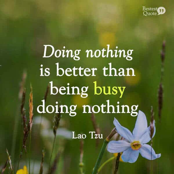 """""""Doing nothing is better than being busy doing nothing."""" Lao Tzu"""
