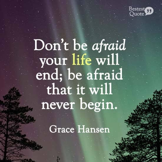 """""""Don't be afraid your life will end; be afraid that it will never begin."""" Grace Hansen"""