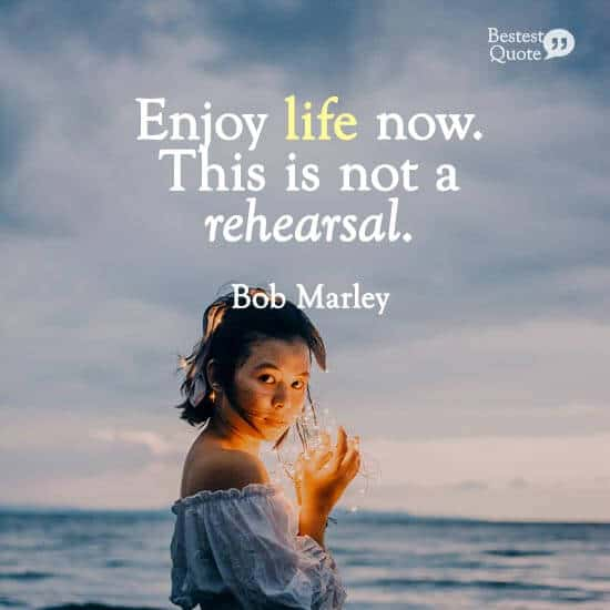 """""""Enjoy life now. This is not a rehearsal."""" Bob Marley"""
