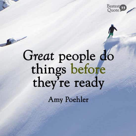 """Great people do things before they're ready."" Amy Poehler"