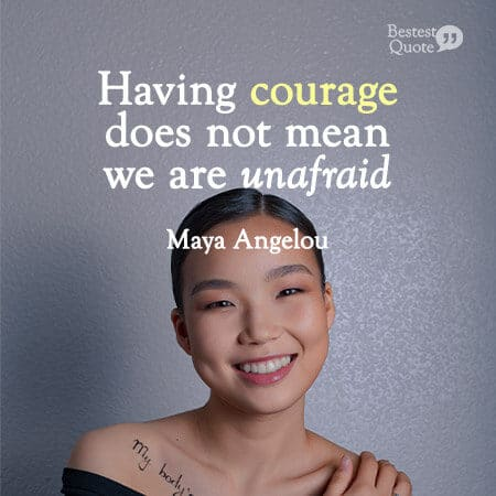 """Having courage does not mean we are unafraid."" Maya Angelou"