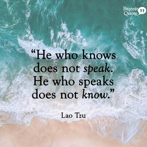 """""""He who knows, does not speak. He who speaks, does not know."""" Lao Tzu"""