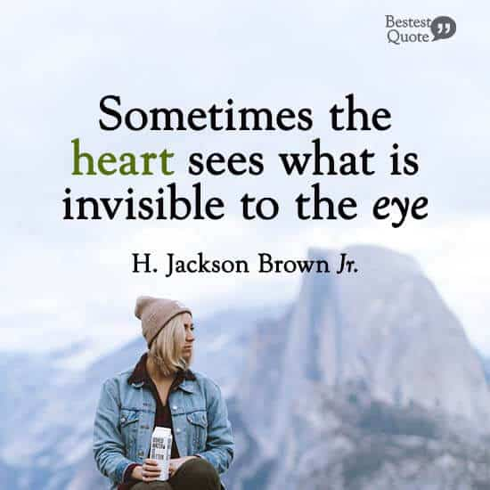 """Sometimes the heart sees what is invisible to the eye."" H. Jackson Brown Jr."