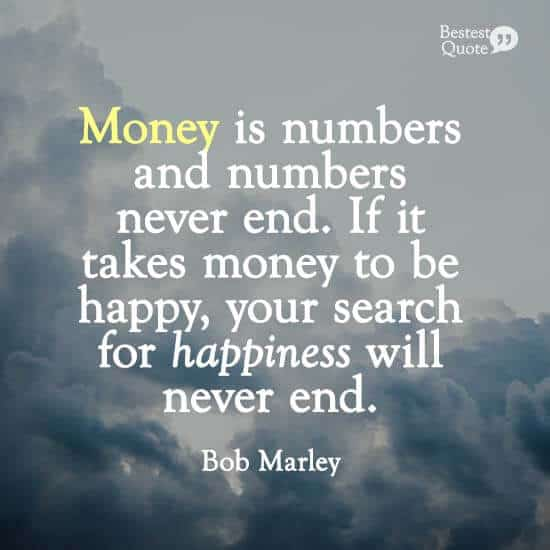 """""""Money is numbers and numbers never end. If it takes money to be happy, your search for happiness will never end."""" Bob Marley"""