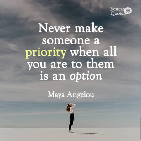 """Never make someone a priority when all you are to them is an option."" Maya Angelou"