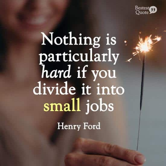"""""""Nothing is particularly hard if you divide it into small jobs."""" Henry Ford"""
