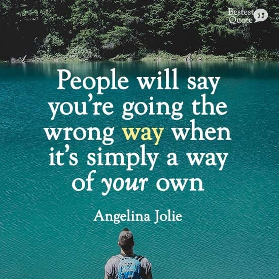 """People will say you're going the wrong way when it's simply a way of your own."" Angelina Jolie"