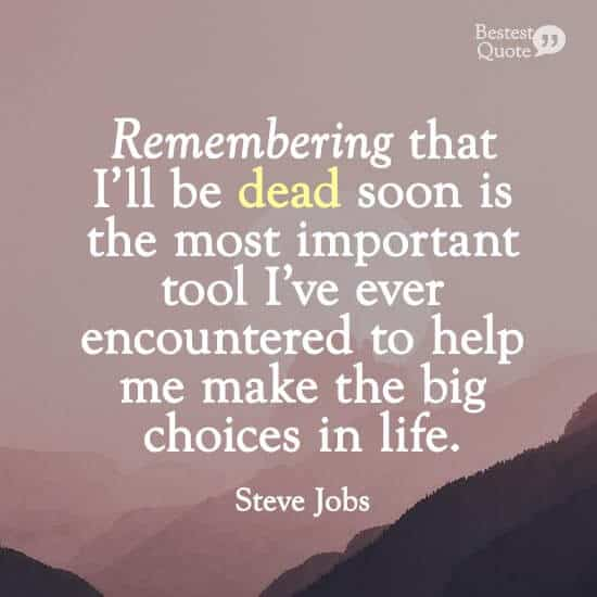 """""""Remembering that I'll be dead soon is the most important tool I've ever encountered to help me make the big choices in life."""" Steve Jobs"""
