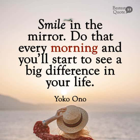 """""""Smile in the mirror. Do that every morning and you'll start to see a big difference in your life."""" Yoko Ono"""