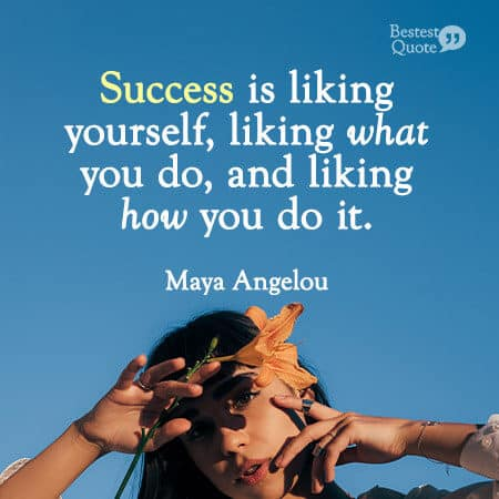 """Success is liking yourself, liking what you do, and liking how you do it."" Maya Angelou"